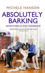Absolutely Barking: Adventures in Dog Ownership. Michele Hanson - Michele Hanson