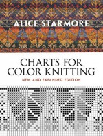 Alice Starmore's Charts for Color Knitting: New and Expanded Edition - Alice Starmore