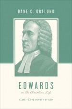 Edwards on the Christian Life: Alive to the Beauty of God - Dane C. Ortlund, Stephen J. Nichols, Justin Taylor, George M. Marsden