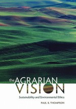 The Agrarian Vision: Sustainability and Environmental Ethics - Paul B. Thompson