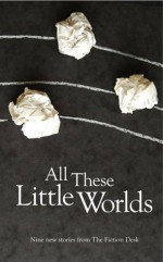 All These Little Worlds - Rob Redman, James Benmore, Jennifer Moore, Charles Lambert, Mischa Hiller, Halimah Marcus, Colin Corrigan, Ryan Shoemaker, Andrew Jury, Jason Atkinson