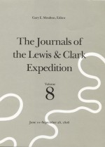 The Journals of the Lewis and Clark Expedition, Volume 8: June 10-September 26, 1806 - Meriwether Lewis, William Clark, Gary E. Moulton