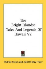 The Bright Islands: Tales and Legends of Hawaii V2 - Padraic Colum, Juliette May Fraser