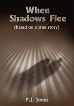 When Shadows Flee:(based on a true story) - P.J. Jones