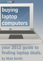 Buying Laptop Computers: Your 2012 Guide to Finding Laptop Deals - Matt Smith