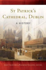 St Patrick's Cathedral, Dublin: A History - John Crawford, Raymond Gillespie