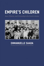 Empire's Children: Race, Filiation, and Citizenship in the French Colonies - Emmanuelle Saada, Arthur Goldhammer