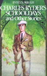 Charles Ryder's Schooldays and Other Stories - Evelyn Waugh