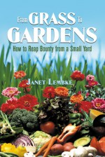 From Grass to Gardens: How to Reap Bounty from a Small Yard - Janet Lembke
