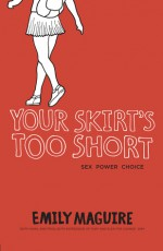 Your Skirt's Too Short: Sex, Power, Choice - Emily Maguire