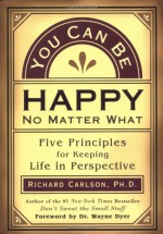 You Can Be Happy No Matter What: Five Principles for Keeping Life in Perspective - Richard Carlson, Wayne W. Dyer