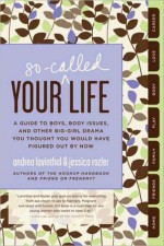 Your So-Called Life: A Guide to Boys, Body Issues, and Other Big-Girl Drama You Thought You Would Have Figured Out by Now - Andrea Lavinthal, Jessica Rozler