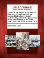 Travels to the Source of the Missouri River and Across the American Continent to the Pacific Ocean: Performed by Order of the Government of the United States, in the Years 1804, 1805, and 1806. Volume 3 of 3 - Meriwether Lewis