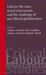 Labour, the State, Social Movements & the Challenge of Neo-Liberal Globalisation - Stephen J. Wood, Andrew Gamble, Steve Ludlam, Andrew Taylor