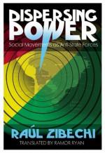 Dispersing Power: Social Movements as Anti-State Forces - Raul Zibechi, Ramor Ryan