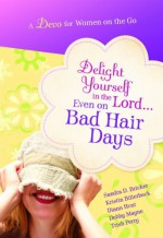 Delight Yourself in the Lord... Even on Bad Hair Days - Sandra D. Bricker, Kristin Billerbeck, Diann Hunt, Debby Mayne, Trish Perry