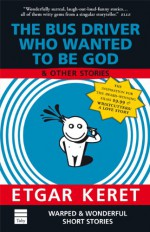 The Bus Driver Who Wanted to Be God and Other Stories - Etgar Keret