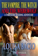 The Vampire, the Witch, and the Werewolf: A Threesome Wedding Adventure - Louisa Bacio