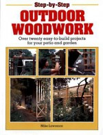 Step-By-Step Outdoor Woodwork: Over 20 Easy-To-Build Projects For Your Patio And Garden - Mike Lawrence