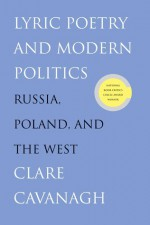 Lyric Poetry and Modern Politics: Russia, Poland, and the West - Clare Cavanagh