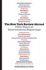 The New York Review Abroad: Fifty Years of International Reportage - Robert B. Silvers, Ian Buruma
