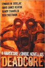 Deadcore: 4 Hardcore Zombie Novellas - Randy Chandler, David James Keaton, Edward M. Erdelac, Ben Cheetham