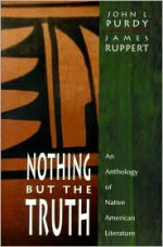 Nothing But the Truth: An Anthology of Native American Literature - John L. Purdy, James Ruppert, Elizabeth Cook-Lynn, Eric Gansworth, Gerald Vizenor, Greg Sarris, James Welch, Jim Northrup, Joseph Bruchac, Joy Harjo, Joyce Carletta Mandrake, Anna Lee Walters, Kimberly Blaeser, Leslie Marmon Silko, Linda Hogan, Louis Owens, Louise Erdric
