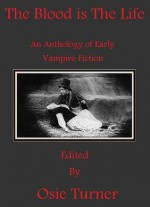 The Blood is the Life: An Anthology of Early Vampire Fiction - Osie Turner, Joseph Sheridan Le Fanu, Algernon Blackwood, Francis Marion Crawford