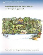 Landscaping at the Water's Edge: An Ecological Approach - University of New Hampshire Cooperative, John Roberts, Mary Tebo, Peg Boyles, Lauren Chase-Rowell, Karen Busch Holman, Margaret Hagen, Jeff Schloss, Stan Swier, Amy Ouellette, Sadie Puglisi, Holly Young, University of New Hampshire Cooperative