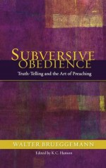 Subversive Obedience: Truth-Telling and the Art of Preaching - Walter Brueggemann