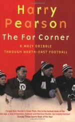 The Far Corner: A Mazy Dribble Through North-East Football - Harry Pearson