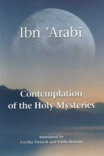 Contemplation of the Holy Mysteries: Contemplation of the Holy Mysteries and the Rising of the Divine Lights - Ibn Arabi, ابن عربي, Pablo Beneito, Cecilia Twinch, Cecilia Twinch Pablo Beneito
