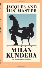 Jacques and His Master: An Homage to Diderot in Three Acts - Milan Kundera, Michael Henry Heim