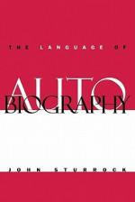 The Language of Autobiography: Studies in the First Person Singular - John Sturrock, Sturrock John