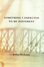 Something I Expected to Be Different - Joshua Beckman