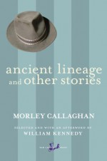 Ancient Lineage and Other Stories - Morley Callaghan, William Kennedy