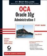 Oca: Oracle 10g Administration I Study Guide: Exam 1z0-042 - Chip Dawes, Bob Bryla, Joseph C Johnson, Matthew Weishan
