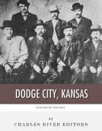 Legends of the West: Dodge City, Kansas - Charles River Editors
