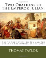 Two Orations of the Emperor Julian: : One to the Sovereign Sun and the Other to the Mother of the Gods - Thomas Taylor