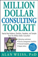 Million Dollar Consulting Toolkit: Step-by-Step Guidance, Checklists, Templates, and Samples from The Million Dollar Consultant: Step-by-step Guidance, ... Samples from The Million Dollar Consultant - Alan Weiss