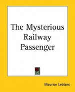 The Mysterious Railway Passenger - Maurice Leblanc