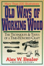 Old Ways of Working Wood: The Techniques and Tools of a Time Honored Craft - Alex W. Bealer