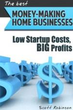 Money Making Home Business Ideas: Low Startup Costs, BIG Profits - Scott Robinson
