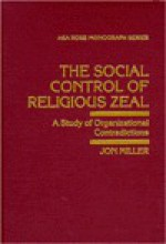 The Social Control of Religious Zeal: A Study of Organizational Contradictions - Jon Miller