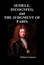 """""""Semele, an Opera,"""" """"Incognita: Or Love Adn Duty Reconciled, a Novel"""" and """"The Judgement of Paris, a Masque"""" - William Congreve"""