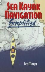 Sea Kayak Navigation Simplified - Lee Moyer