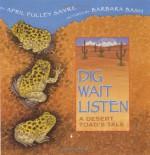 Dig, Wait, Listen: A Desert Toad's Tale - April Pulley Sayre, Barbara Bash