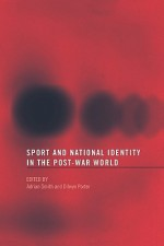 Sport and National Identity in the Post-War World - Dilwyn Porter, Adrian Smith