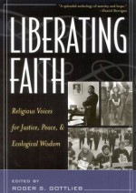 Liberating Faith: Religious Voices for Justice, Peace, and Ecological Wisdom - Diane Ackerman, Nawal H. Ammar, Scott Appleby, Naim Stifan Ateek, Rich Barlow, Daniel Berrigan, Thomas Berry, Philip Berryman, Michael Bourdeaux, Stephen B. Boyd, Judy Chicago, Anne M. Clifford, James H. Cone, Harvey Cox, Dorothy Day, Michael Dodson, Nancy L. Eiesland, As