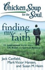 Chicken Soup for the Soul: Finding My Faith: 101 Inspirational Stories about Life, Belief, and Spiritual Renewal - Jack Canfield, Mark Victor Hansen, Susan M. Heim